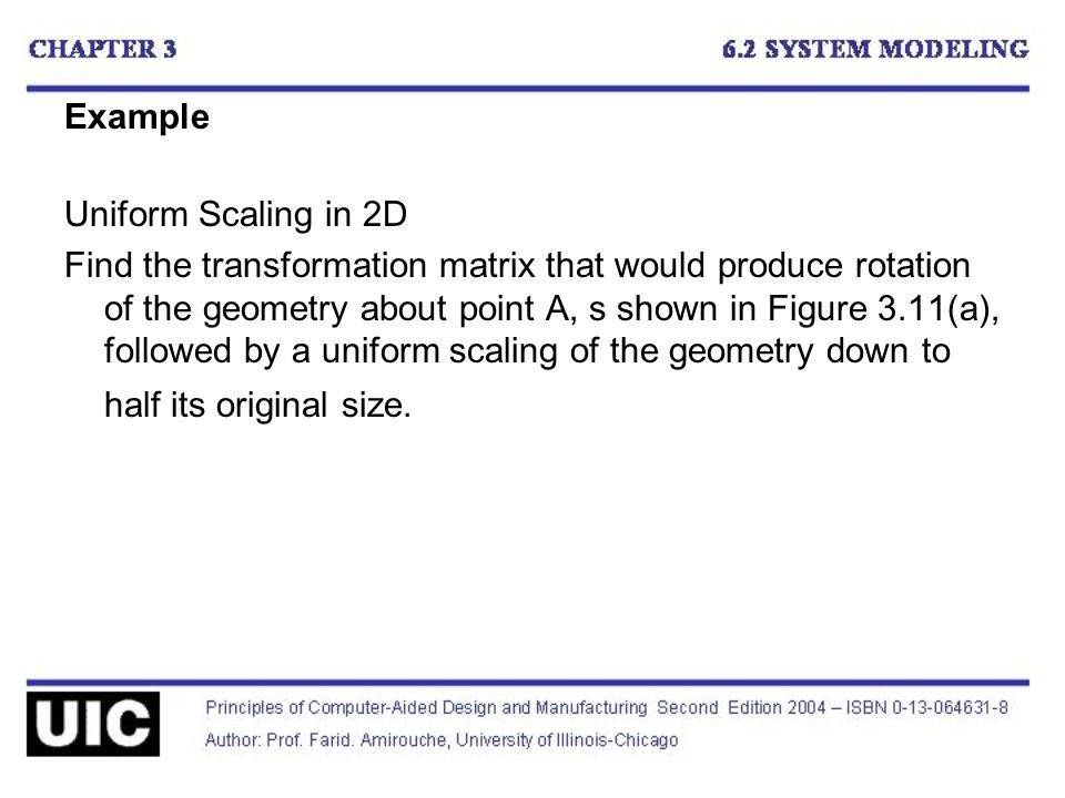 Example Uniform Scaling in 2D Find the transformation matrix that would produce rotation of the geometry about point A, s shown in Figure 3.11(a), fol