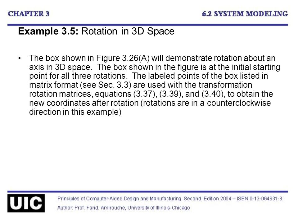 Example 3.5: Rotation in 3D Space The box shown in Figure 3.26(A) will demonstrate rotation about an axis in 3D space.