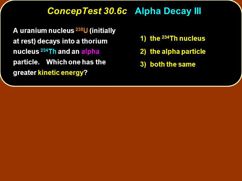 1) the 234 Th nucleus 2) the alpha particle 3) both the same ConcepTest 30.6c Alpha Decay III A uranium nucleus 238 U (initially at rest) decays into a thorium nucleus 234 Th and an alpha particle.