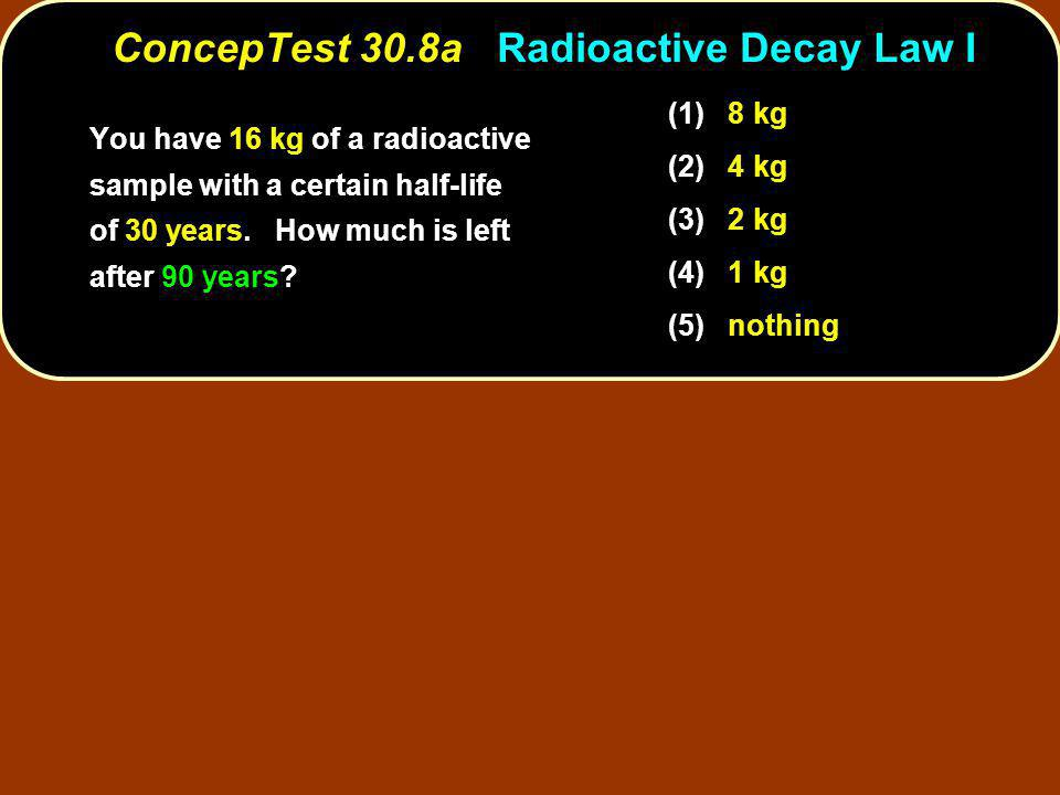 You have 16 kg of a radioactive sample with a certain half-life of 30 years.