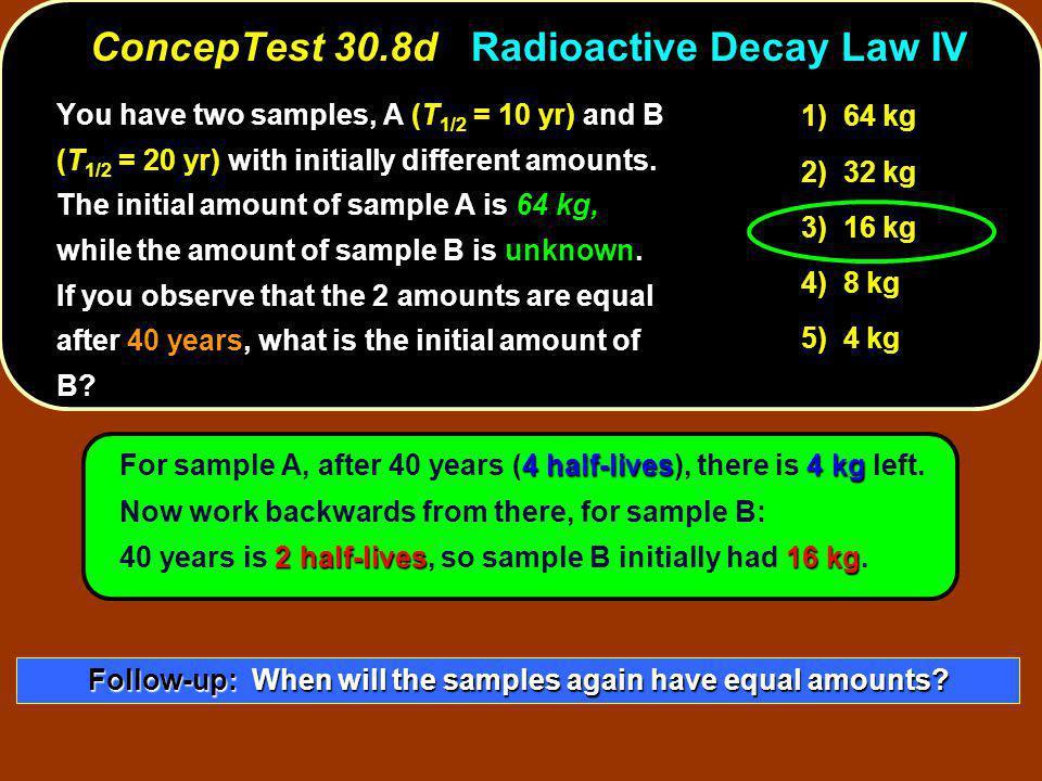 4 half-lives4 kg 2 half-lives16 kg For sample A, after 40 years (4 half-lives), there is 4 kg left.