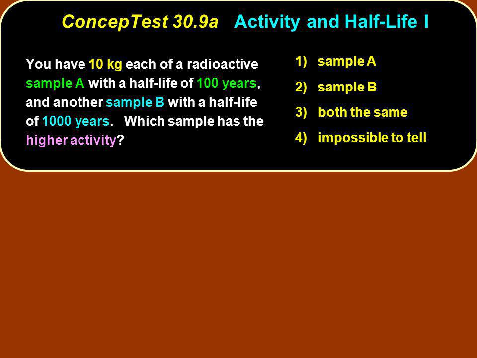 You have 10 kg each of a radioactive sample A with a half-life of 100 years, and another sample B with a half-life of 1000 years.