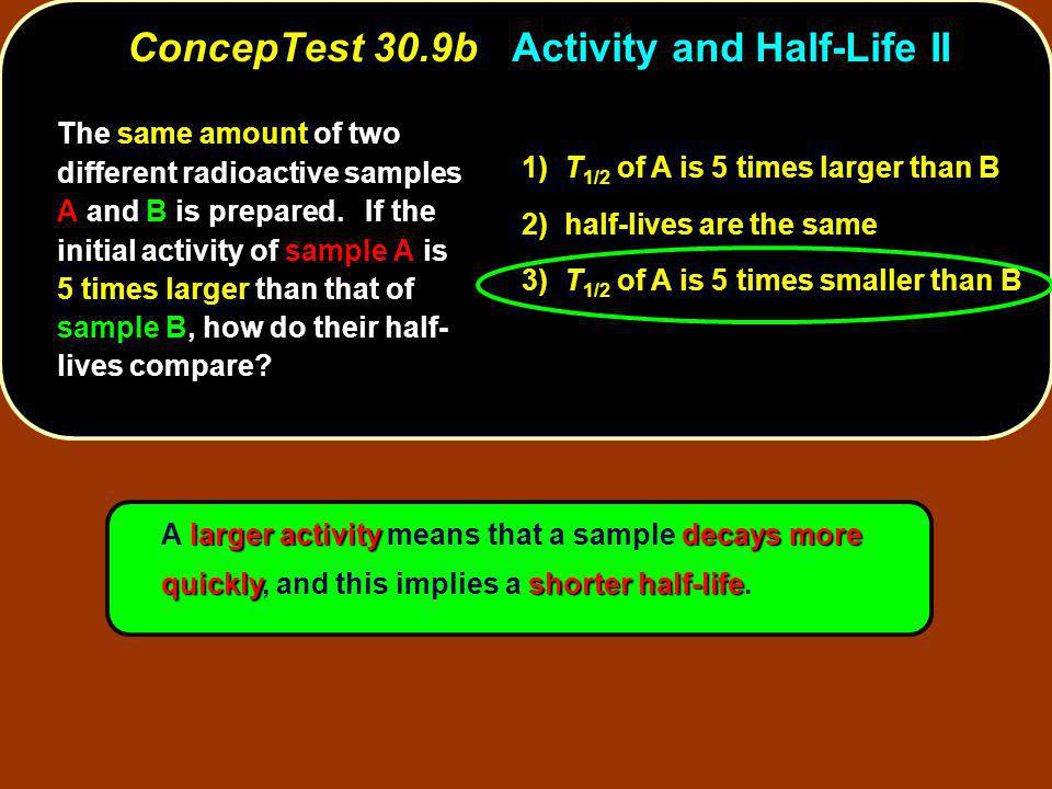 larger activitydecays more quicklyshorter half-life A larger activity means that a sample decays more quickly, and this implies a shorter half-life.