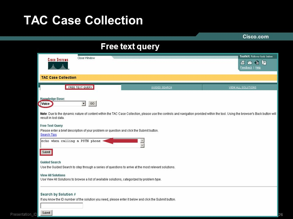 25 © 2006 Cisco Systems, Inc. All rights reserved. Presentation_ID TAC Case Collection Free text query Guided search Search by solution number View Al