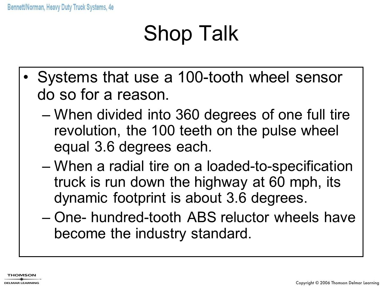 Shop Talk Systems that use a 100-tooth wheel sensor do so for a reason. –When divided into 360 degrees of one full tire revolution, the 100 teeth on t