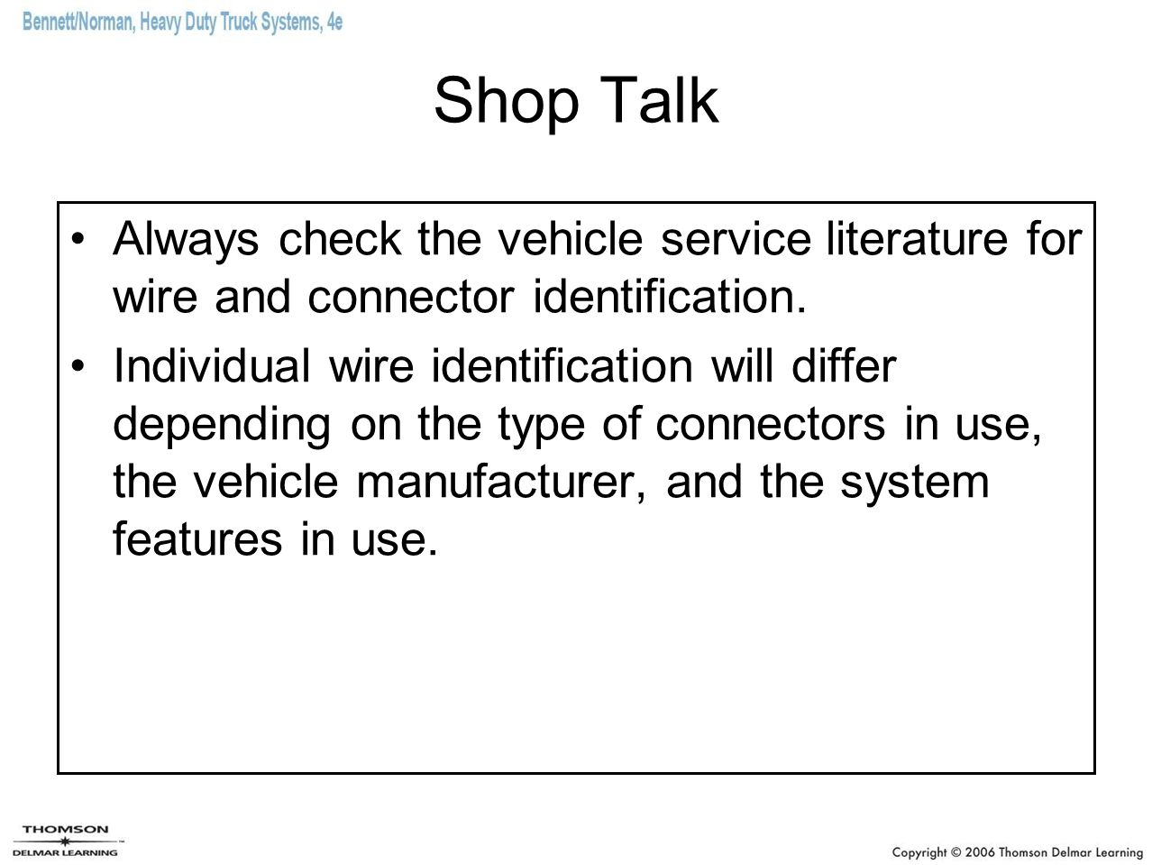 Shop Talk Always check the vehicle service literature for wire and connector identification. Individual wire identification will differ depending on t