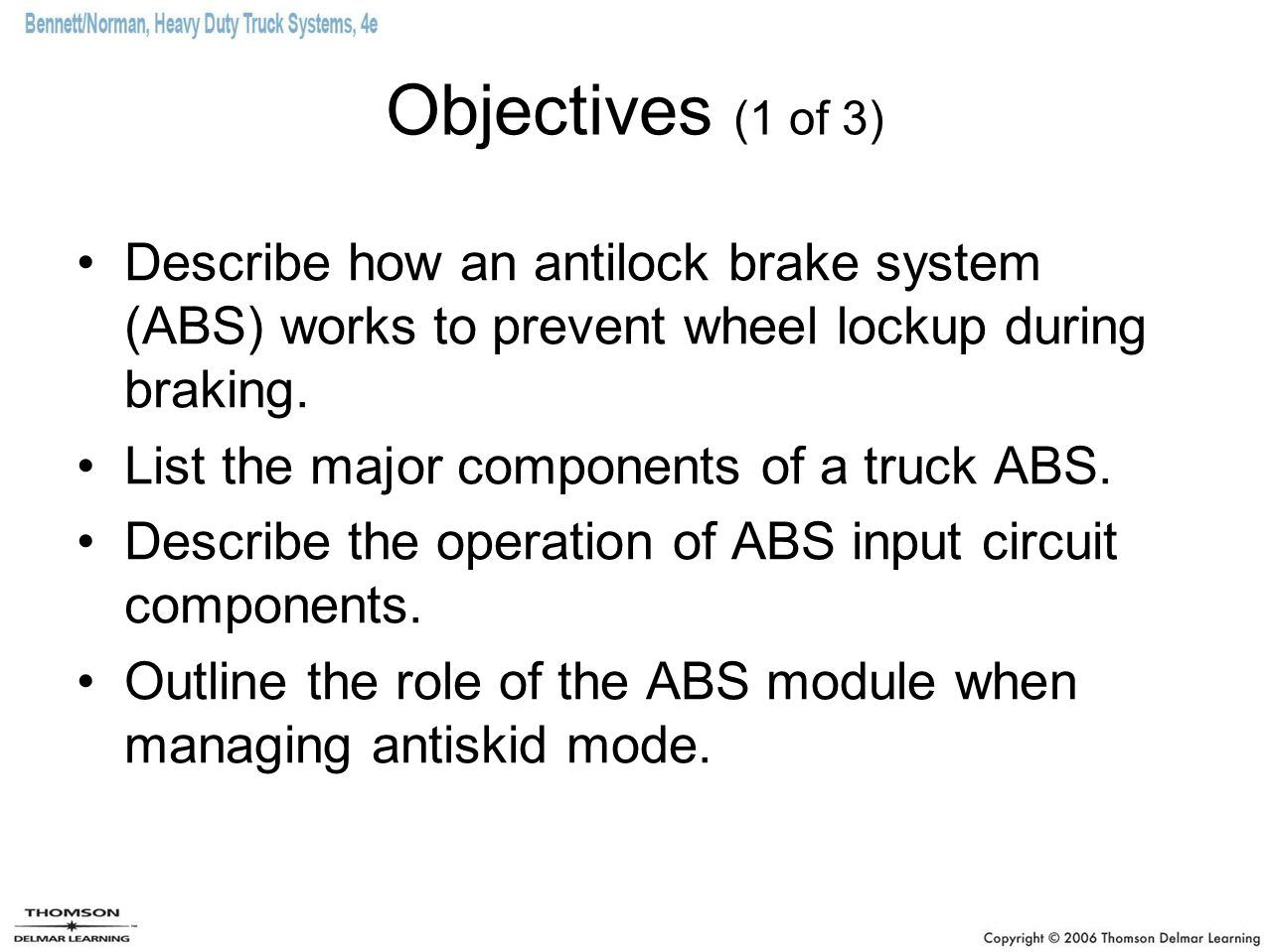 Objectives (1 of 3) Describe how an antilock brake system (ABS) works to prevent wheel lockup during braking. List the major components of a truck ABS