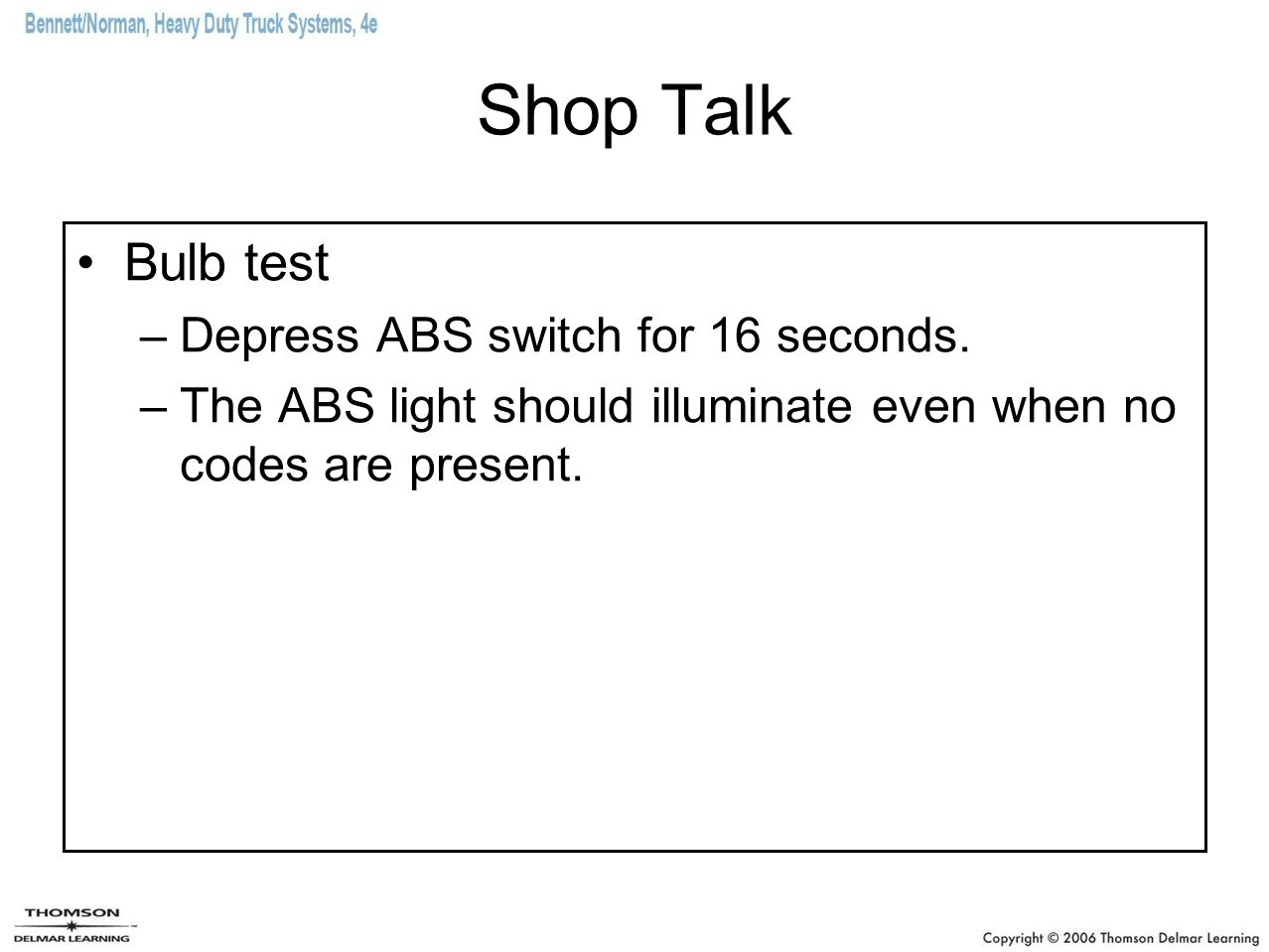 Shop Talk Bulb test –Depress ABS switch for 16 seconds. –The ABS light should illuminate even when no codes are present.