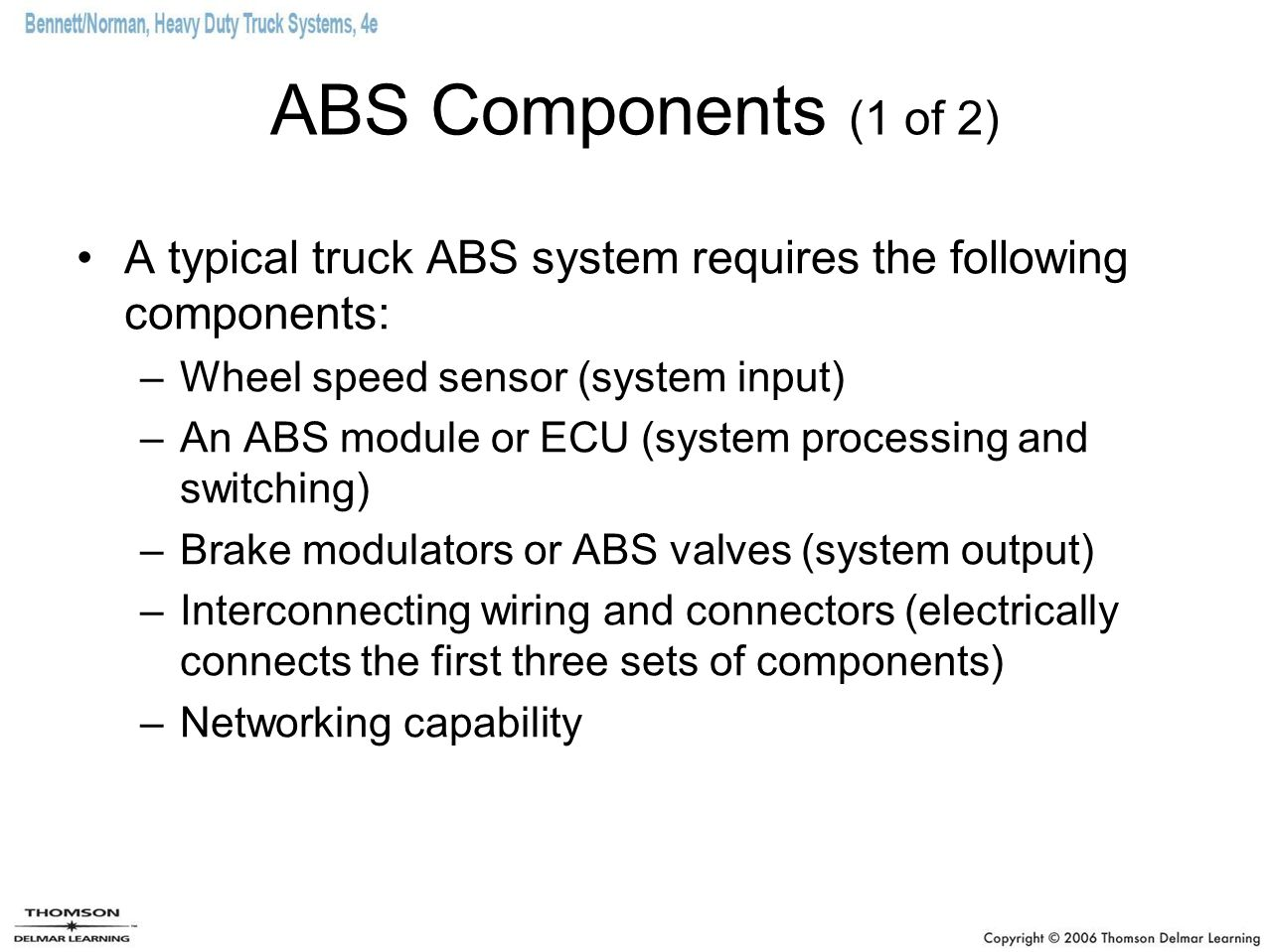ABS Components (1 of 2) A typical truck ABS system requires the following components: –Wheel speed sensor (system input) –An ABS module or ECU (system