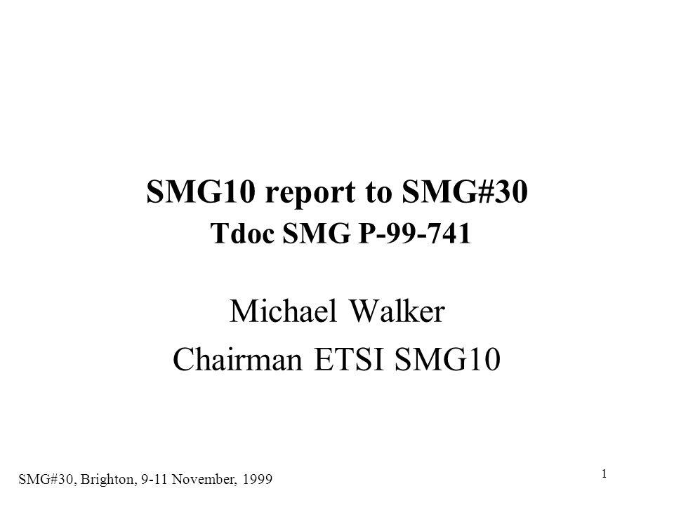 1 SMG#30, Brighton, 9-11 November, 1999 SMG10 report to SMG#30 Tdoc SMG P-99-741 Michael Walker Chairman ETSI SMG10