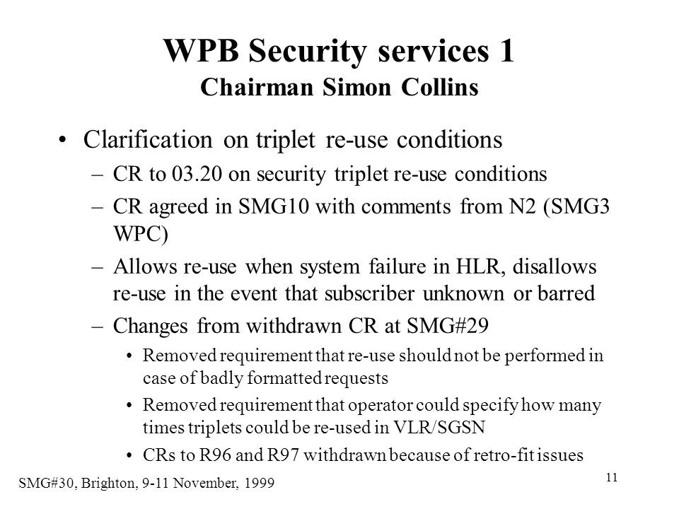11 SMG#30, Brighton, 9-11 November, 1999 WPB Security services 1 Chairman Simon Collins Clarification on triplet re-use conditions –CR to 03.20 on security triplet re-use conditions –CR agreed in SMG10 with comments from N2 (SMG3 WPC) –Allows re-use when system failure in HLR, disallows re-use in the event that subscriber unknown or barred –Changes from withdrawn CR at SMG#29 Removed requirement that re-use should not be performed in case of badly formatted requests Removed requirement that operator could specify how many times triplets could be re-used in VLR/SGSN CRs to R96 and R97 withdrawn because of retro-fit issues