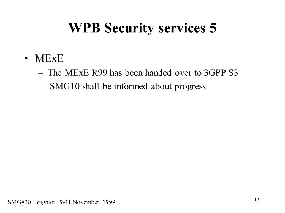 15 SMG#30, Brighton, 9-11 November, 1999 WPB Security services 5 MExE –The MExE R99 has been handed over to 3GPP S3 – SMG10 shall be informed about progress
