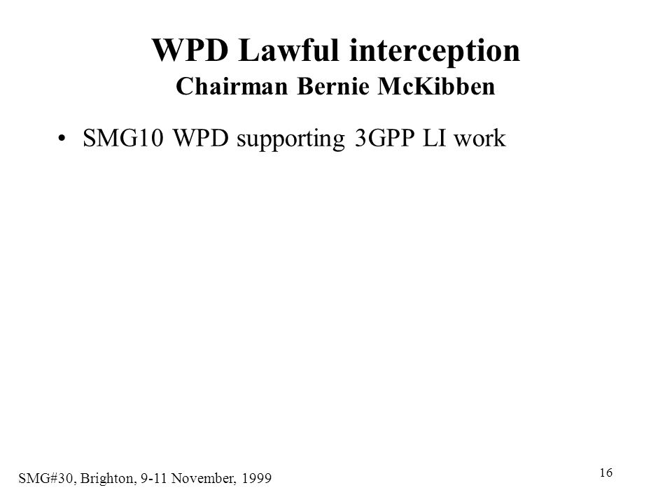 16 SMG#30, Brighton, 9-11 November, 1999 WPD Lawful interception Chairman Bernie McKibben SMG10 WPD supporting 3GPP LI work