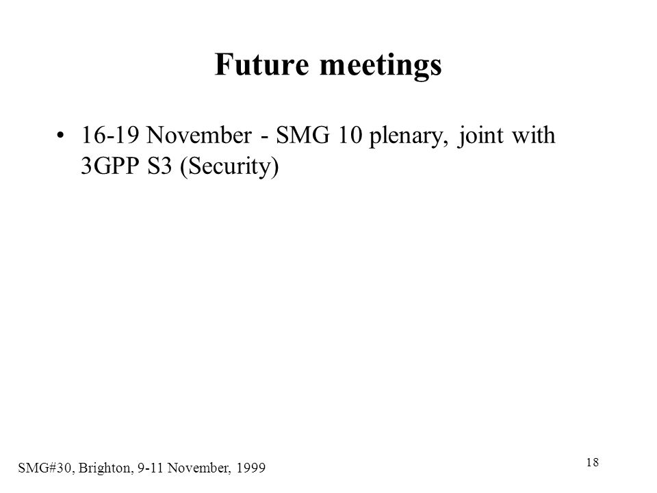 18 SMG#30, Brighton, 9-11 November, 1999 Future meetings 16-19 November - SMG 10 plenary, joint with 3GPP S3 (Security)