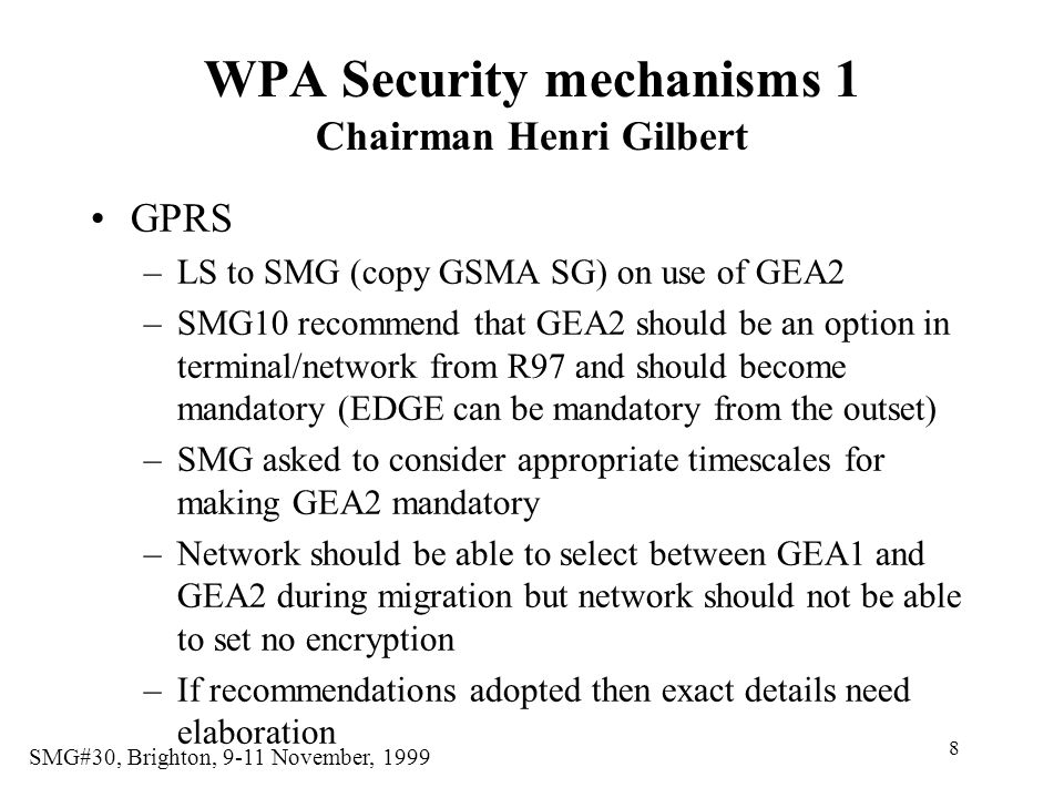 8 SMG#30, Brighton, 9-11 November, 1999 WPA Security mechanisms 1 Chairman Henri Gilbert GPRS –LS to SMG (copy GSMA SG) on use of GEA2 –SMG10 recommend that GEA2 should be an option in terminal/network from R97 and should become mandatory (EDGE can be mandatory from the outset) –SMG asked to consider appropriate timescales for making GEA2 mandatory –Network should be able to select between GEA1 and GEA2 during migration but network should not be able to set no encryption –If recommendations adopted then exact details need elaboration
