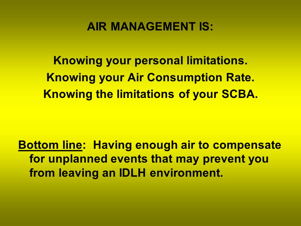 Air Management: An ongoing assessment of air consumption by individual firefighters and/or teams who are breathing air from their Self Contained Breathing Apparatus (SCBA).