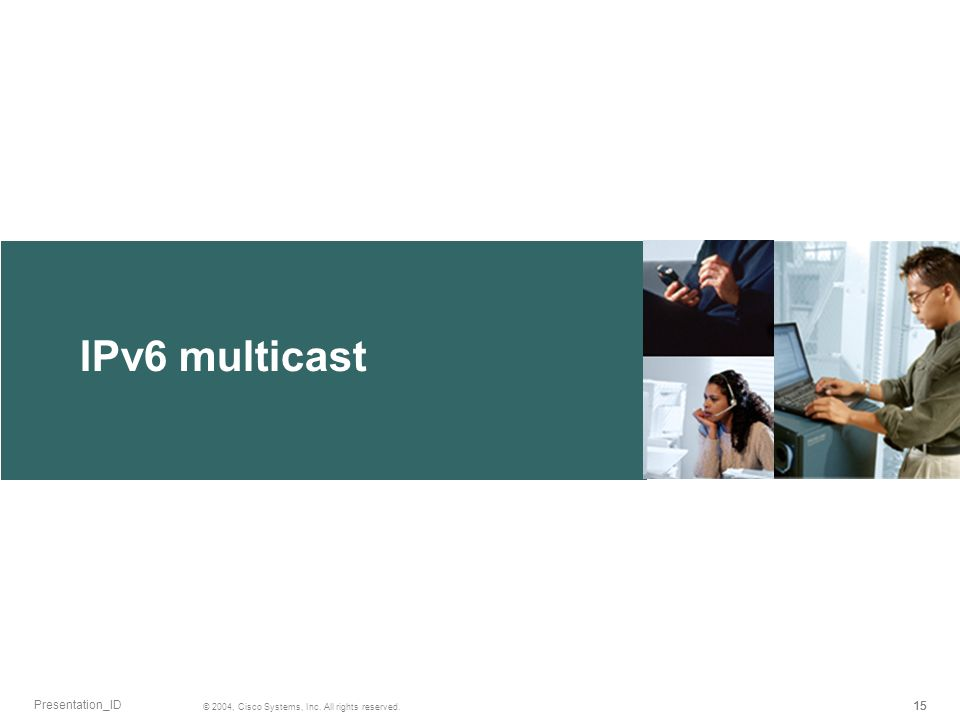 IPv6 multicast 15 © 2004, Cisco Systems, Inc. All rights reserved. Presentation_ID