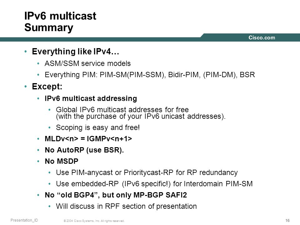 16 © 2004 Cisco Systems, Inc. All rights reserved. Presentation_ID IPv6 multicast Summary Everything like IPv4… ASM/SSM service models Everything PIM: