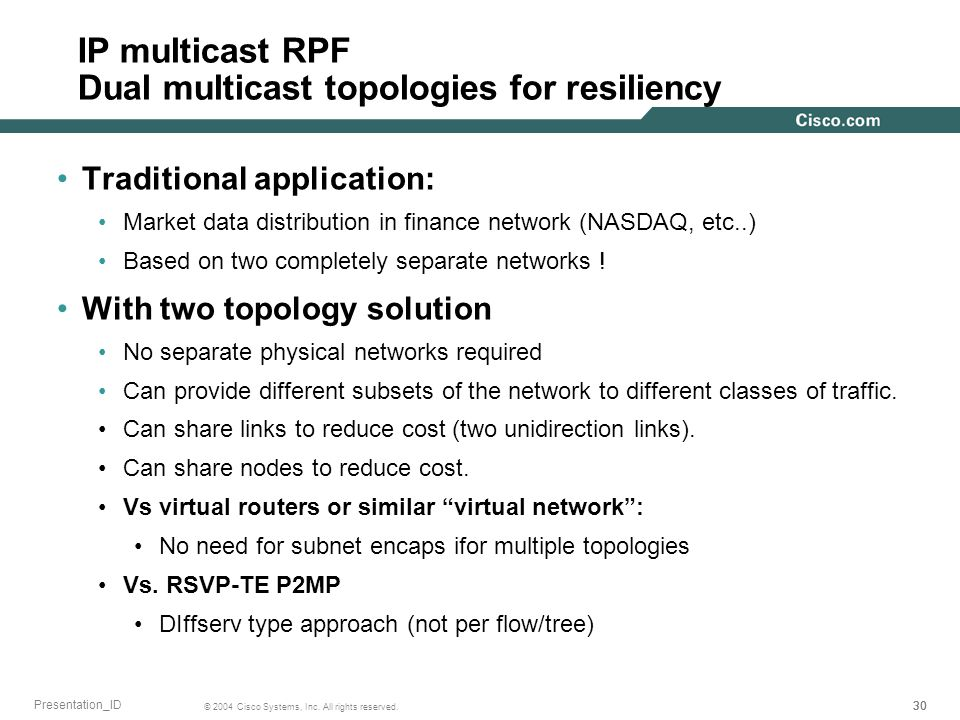 30 © 2004 Cisco Systems, Inc. All rights reserved. Presentation_ID IP multicast RPF Dual multicast topologies for resiliency Traditional application: