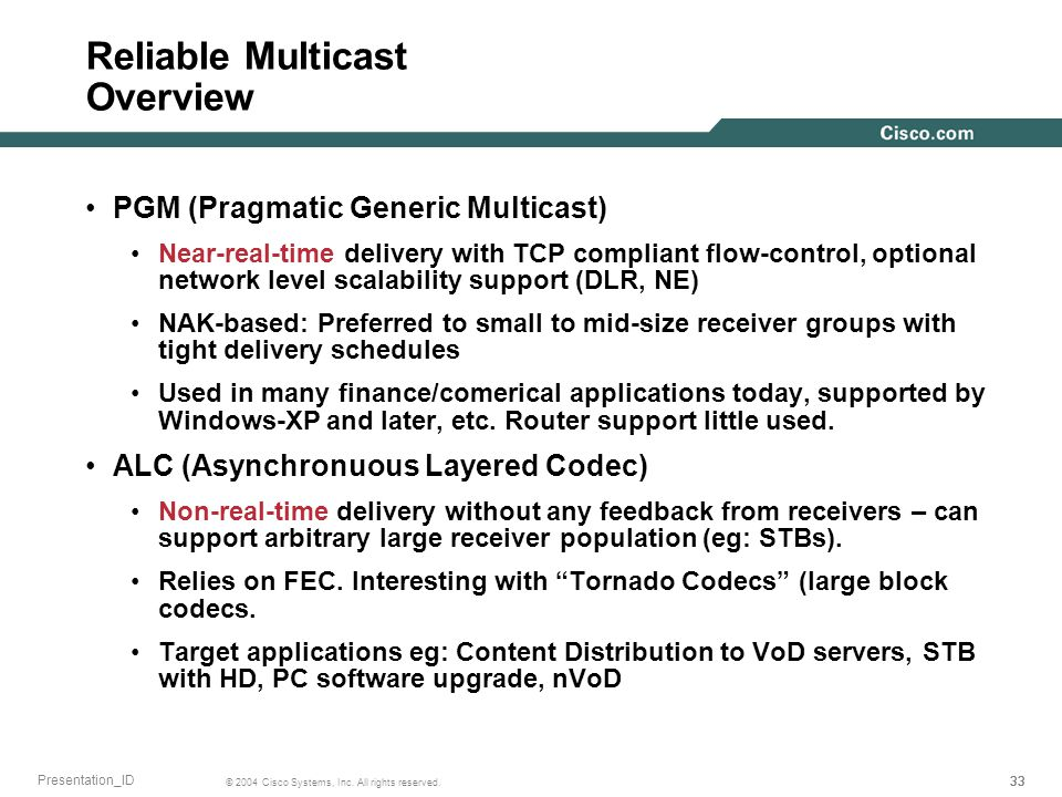 33 © 2004 Cisco Systems, Inc. All rights reserved. Presentation_ID Reliable Multicast Overview PGM (Pragmatic Generic Multicast) Near-real-time delive