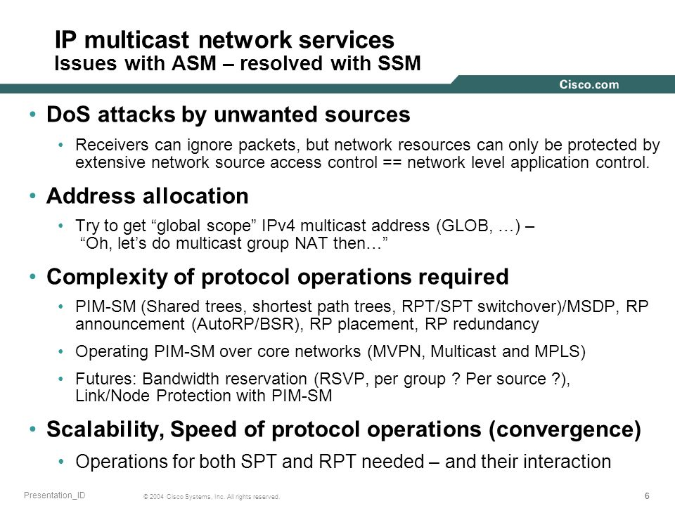 666 © 2004 Cisco Systems, Inc. All rights reserved. Presentation_ID IP multicast network services Issues with ASM – resolved with SSM DoS attacks by u