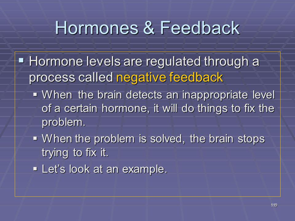119 Hormones & Feedback  Hormone levels are regulated through a process called negative feedback  When the brain detects an inappropriate level of a