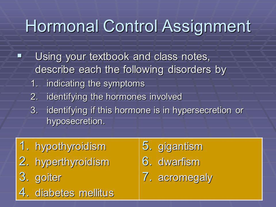 127 Hormonal Control Assignment  Using your textbook and class notes, describe each the following disorders by 1.indicating the symptoms 2.identifying the hormones involved 3.identifying if this hormone is in hypersecretion or hyposecretion.