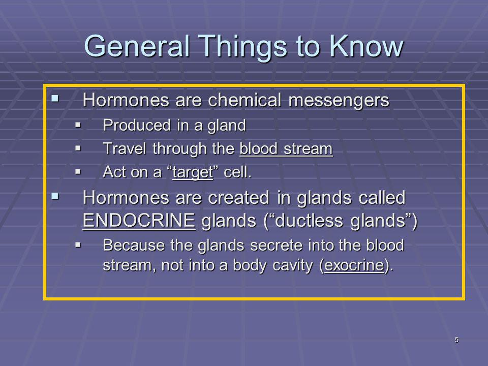"""5 General Things to Know  Hormones are chemical messengers  Produced in a gland  Travel through the blood stream  Act on a """"target"""" cell.  Hormon"""