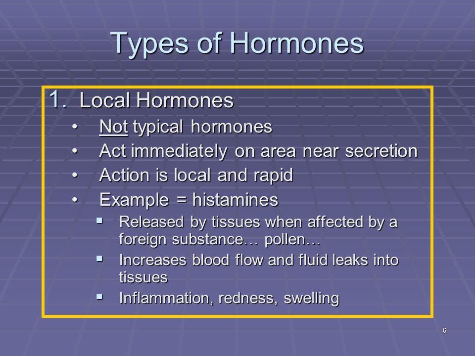 6 Types of Hormones 1. Local Hormones Not typical hormonesNot typical hormones Act immediately on area near secretionAct immediately on area near secr