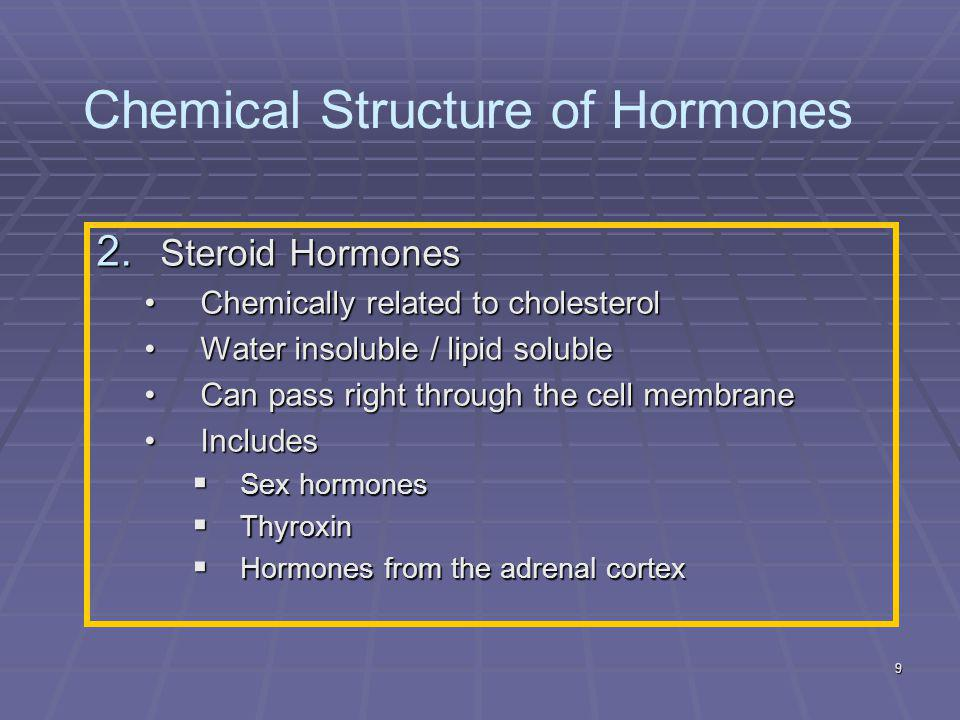 9 2. Steroid Hormones Chemically related to cholesterolChemically related to cholesterol Water insoluble / lipid solubleWater insoluble / lipid solubl