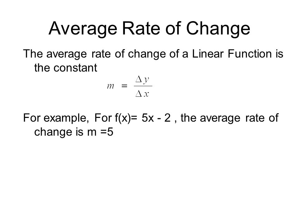 Average Rate of Change The average rate of change of a Linear Function is the constant For example, For f(x)= 5x - 2, the average rate of change is m =5