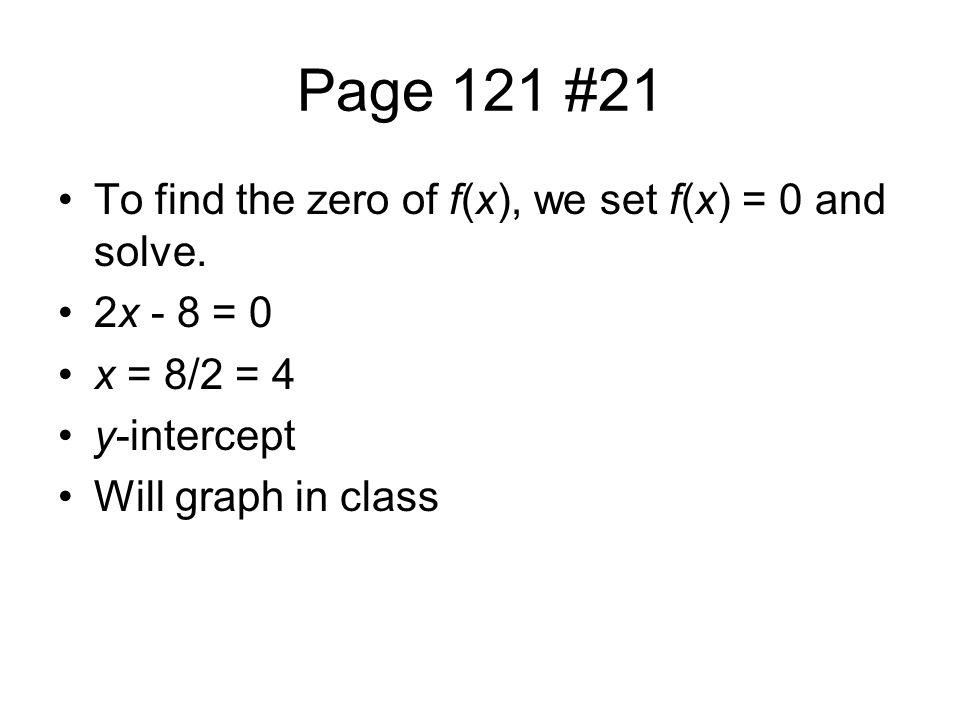 Page 121 #21 To find the zero of f(x), we set f(x) = 0 and solve. 2x - 8 = 0 x = 8/2 = 4 y-intercept Will graph in class