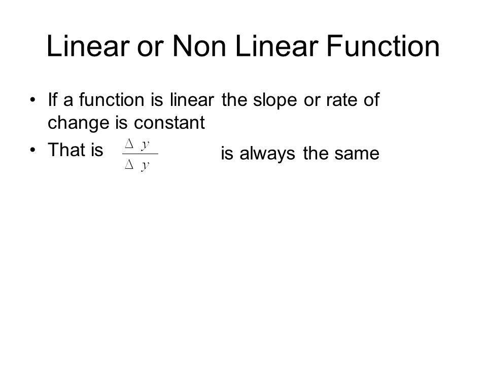 Linear or Non Linear Function If a function is linear the slope or rate of change is constant That is is always the same