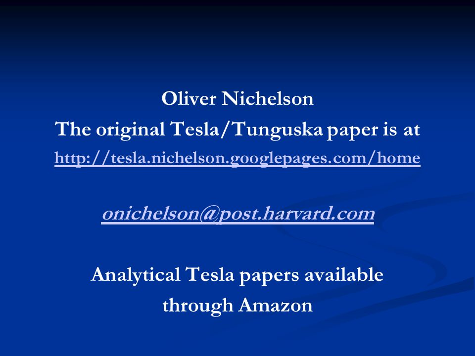 Oliver Nichelson The original Tesla/Tunguska paper is at http://tesla.nichelson.googlepages.com/home onichelson@post.harvard.com Analytical Tesla papers available through Amazon