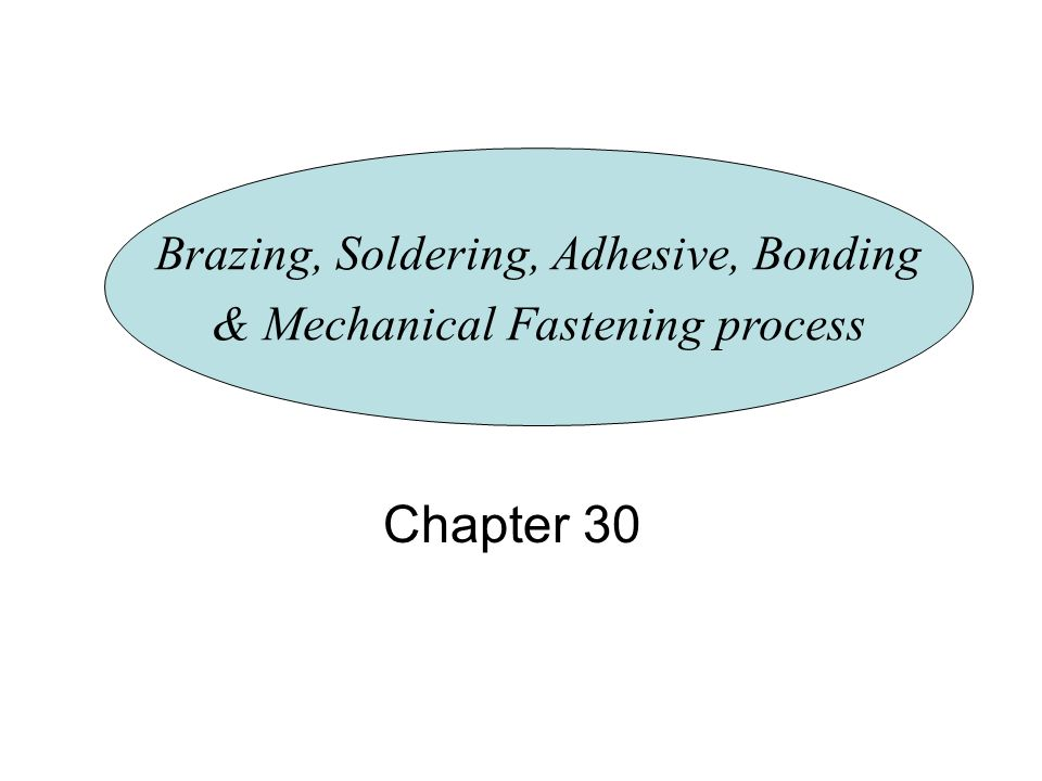 Chapter 30 Brazing, Soldering, Adhesive, Bonding & Mechanical Fastening process