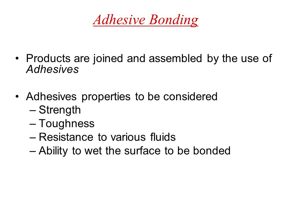 Adhesive Bonding Products are joined and assembled by the use of Adhesives Adhesives properties to be considered –Strength –Toughness –Resistance to v