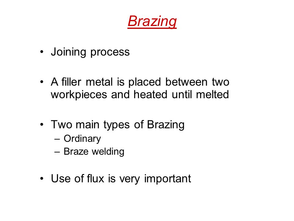Brazing Joining process A filler metal is placed between two workpieces and heated until melted Two main types of Brazing –Ordinary –Braze welding Use