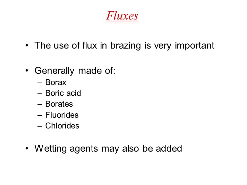 Fluxes The use of flux in brazing is very important Generally made of: –Borax –Boric acid –Borates –Fluorides –Chlorides Wetting agents may also be ad