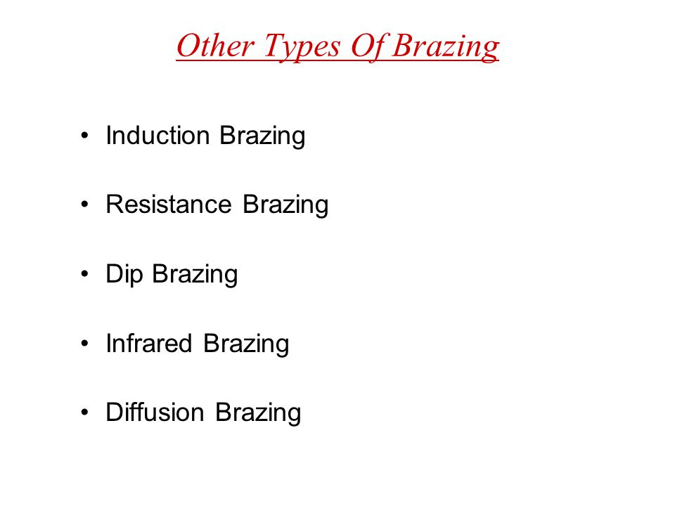 Other Types Of Brazing Induction Brazing Resistance Brazing Dip Brazing Infrared Brazing Diffusion Brazing