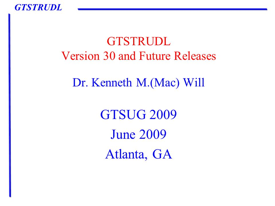 GTSTRUDL Presentation Outline Status of Version 30 New Features in Version 30 Demonstration of selected new features in Version 30 Future releases and enhancements