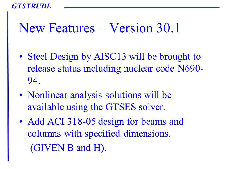 GTSTRUDL New Features – Version 30.1 Steel Design by AISC13 will be brought to release status including nuclear code N690- 94.