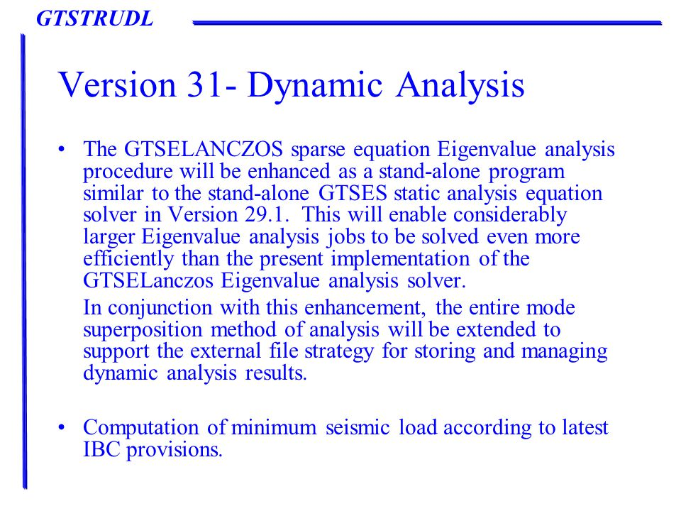 GTSTRUDL Version 31- Dynamic Analysis The GTSELANCZOS sparse equation Eigenvalue analysis procedure will be enhanced as a stand-alone program similar to the stand-alone GTSES static analysis equation solver in Version 29.1.