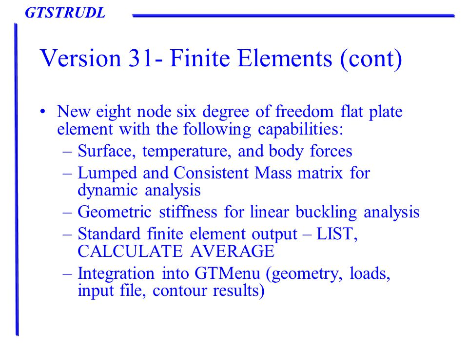 GTSTRUDL Version 31- Finite Elements (cont) New eight node six degree of freedom flat plate element with the following capabilities: –Surface, temperature, and body forces –Lumped and Consistent Mass matrix for dynamic analysis –Geometric stiffness for linear buckling analysis –Standard finite element output – LIST, CALCULATE AVERAGE –Integration into GTMenu (geometry, loads, input file, contour results)