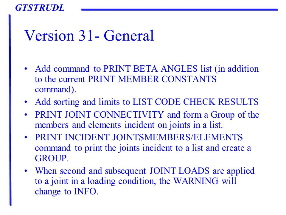 GTSTRUDL Version 31- General Add command to PRINT BETA ANGLES list (in addition to the current PRINT MEMBER CONSTANTS command).