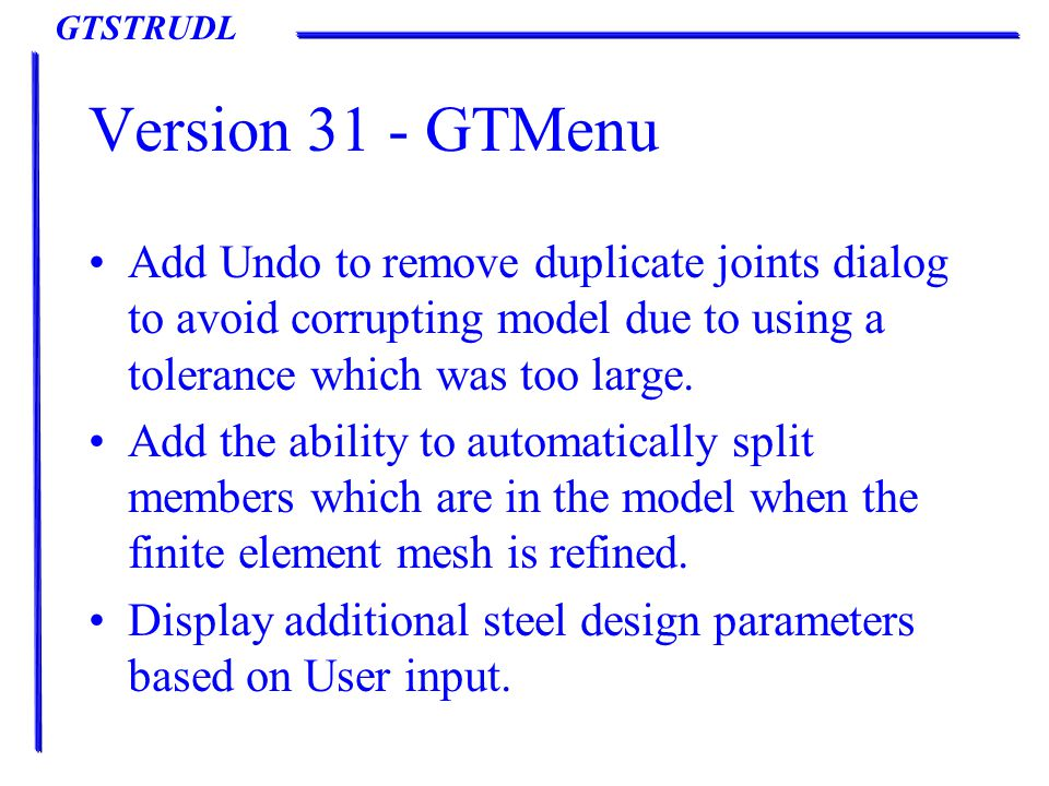 GTSTRUDL Version 31 - GTMenu Add Undo to remove duplicate joints dialog to avoid corrupting model due to using a tolerance which was too large.