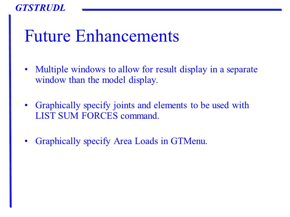 GTSTRUDL Future Enhancements Multiple windows to allow for result display in a separate window than the model display.