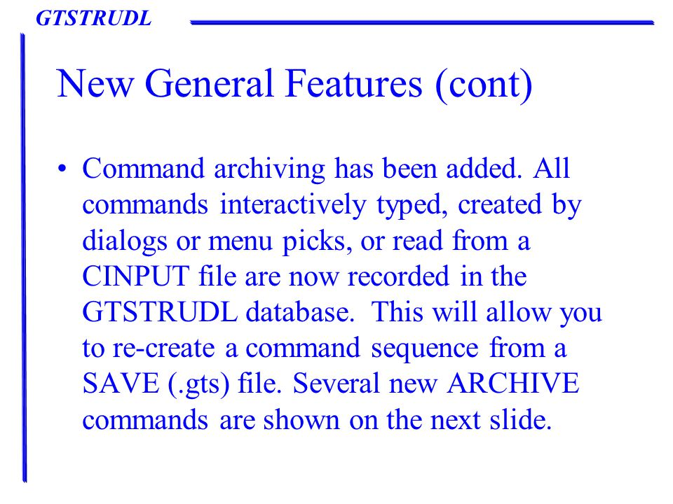 GTSTRUDL New General Features (cont) Command archiving has been added.