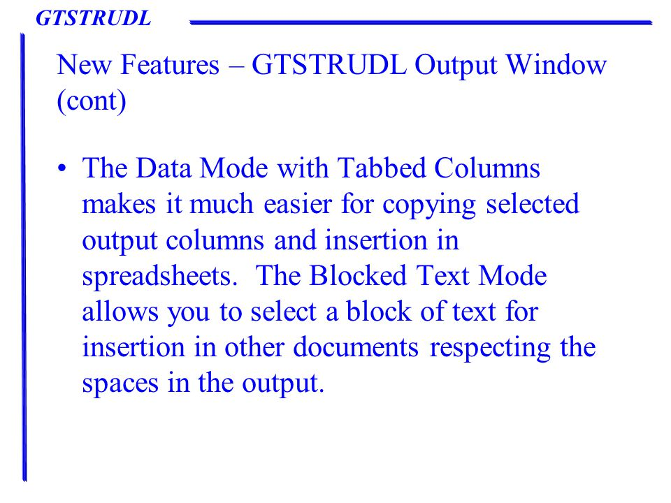 GTSTRUDL New Features – GTSTRUDL Output Window (cont) The Data Mode with Tabbed Columns makes it much easier for copying selected output columns and insertion in spreadsheets.