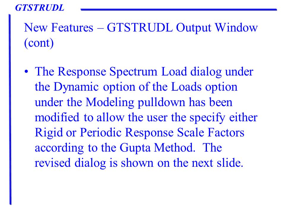 GTSTRUDL New Features – GTSTRUDL Output Window (cont) The Response Spectrum Load dialog under the Dynamic option of the Loads option under the Modeling pulldown has been modified to allow the user the specify either Rigid or Periodic Response Scale Factors according to the Gupta Method.