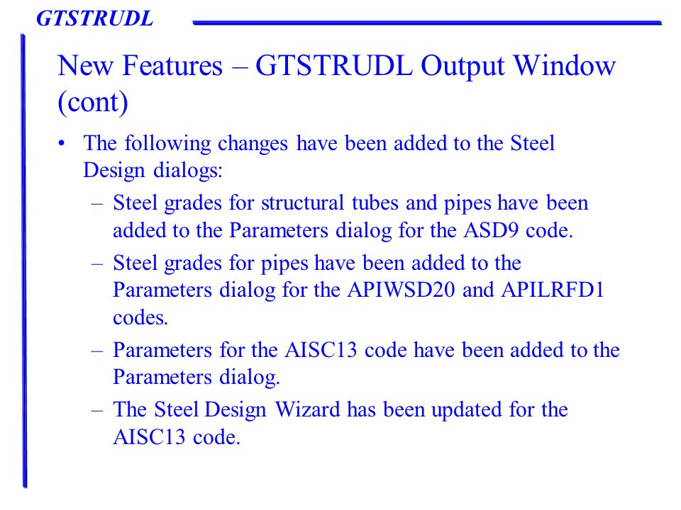 GTSTRUDL New Features – GTSTRUDL Output Window (cont) The following changes have been added to the Steel Design dialogs: –Steel grades for structural tubes and pipes have been added to the Parameters dialog for the ASD9 code.